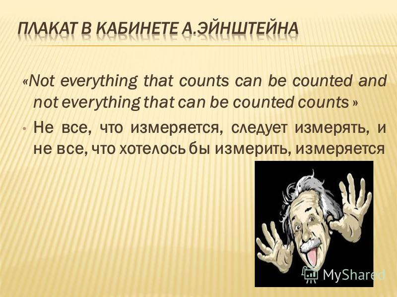 «Not everything that counts can be counted and not everything that can be counted counts » Не все, что измеряется, следует измерять, и не все, что хотелось бы измерить, измеряется