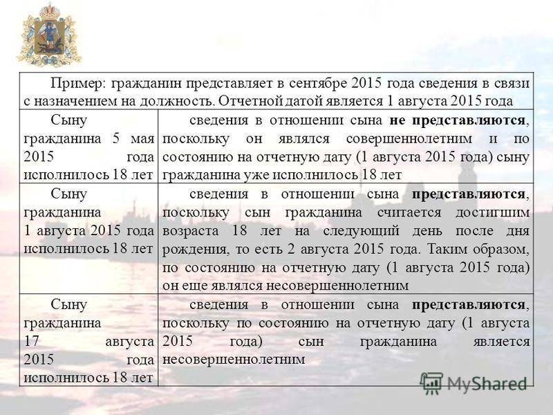 Пример: гражданин представляет в сентябре 2015 года сведения в связи с назначением на должность. Отчетной датой является 1 августа 2015 года Сыну гражданина 5 мая 2015 года исполнилось 18 лет сведения в отношении сына не представляются, поскольку он