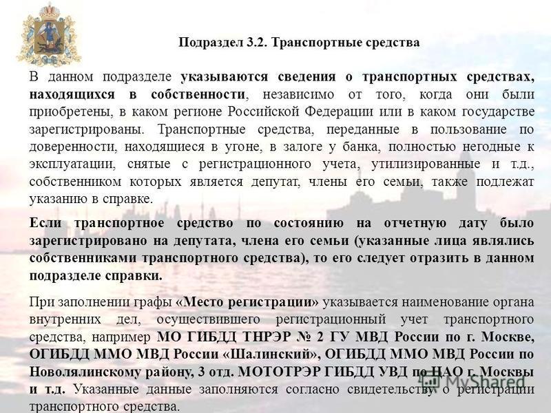 В данном подразделе указываются сведения о транспортных средствах, находящихся в собственности, независимо от того, когда они были приобретены, в каком регионе Российской Федерации или в каком государстве зарегистрированы. Транспортные средства, пере
