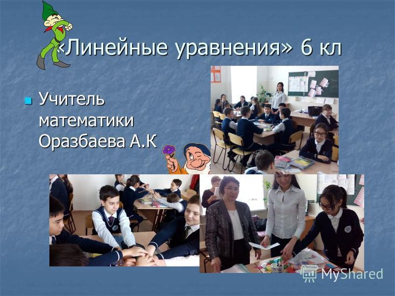 «Линейные уравнения» 6 кл Учитель математики Оразбаева А.К Учитель математики Оразбаева А.К