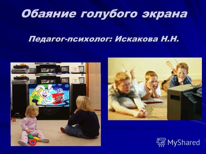 Обаяние голубого экрана Педагог-психолог: Искакова Н.Н.