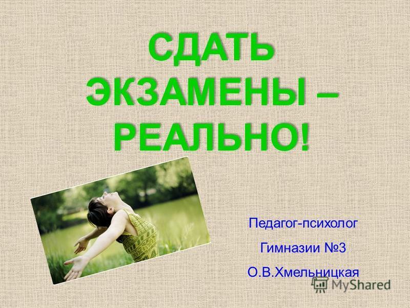 Педагог-психолог Гимназии 3 О.В.Хмельницкая СДАТЬ ЭКЗАМЕНЫ – РЕАЛЬНО!