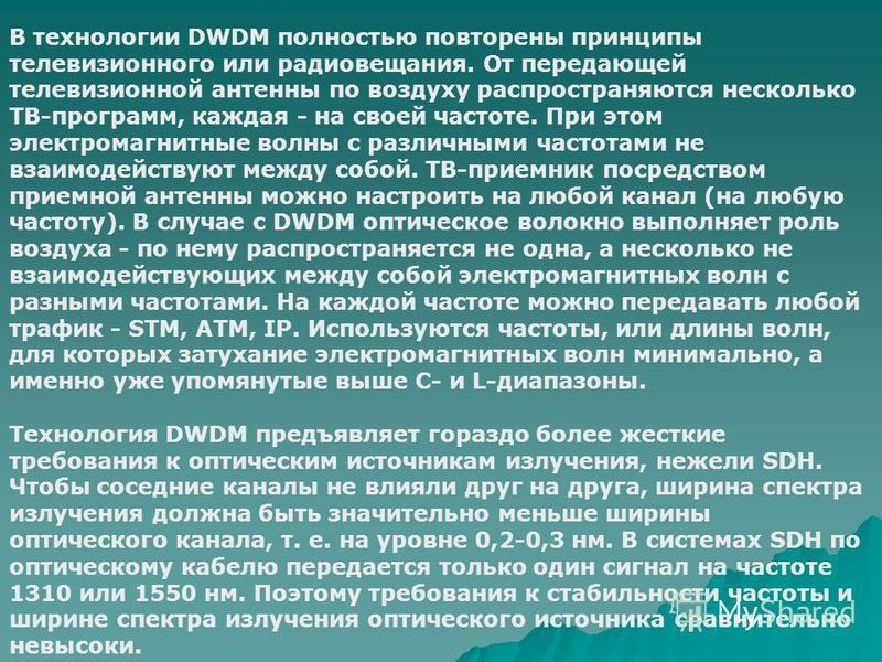 В технологии DWDM полностью повторены принципы телевизионного или радиовещания. От передающей телевизионной антенны по воздуху распространяются несколько ТВ-программ, каждая - на своей частоте. При этом электромагнитные волны с различными частотами н