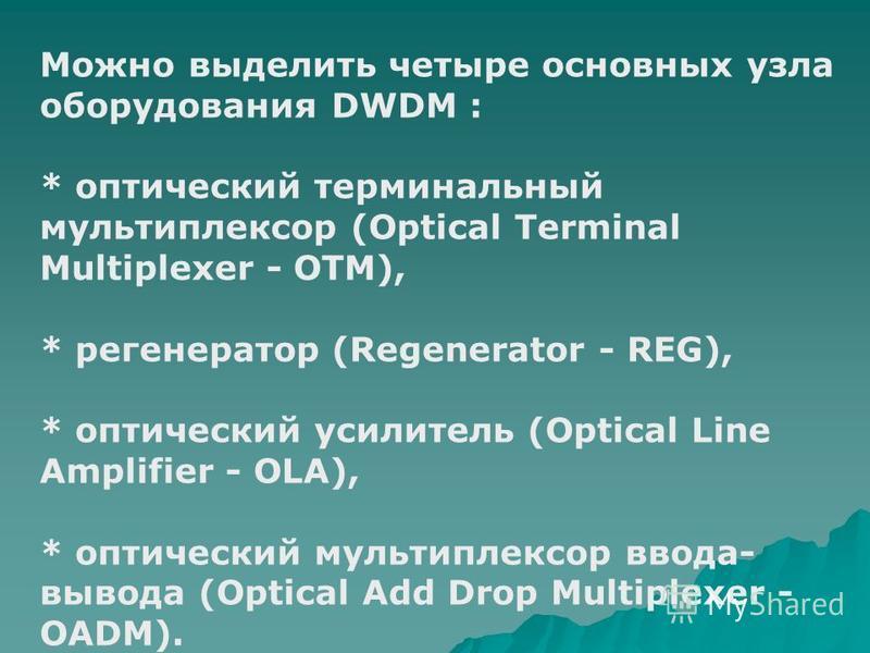 Можно выделить четыре основных узла оборудования DWDM : * оптический терминальный мультиплексор (Optical Terminal Multiplexer - OTM), * регенератор (Regenerator - REG), * оптический усилитель (Optical Line Amplifier - OLA), * оптический мультиплексор
