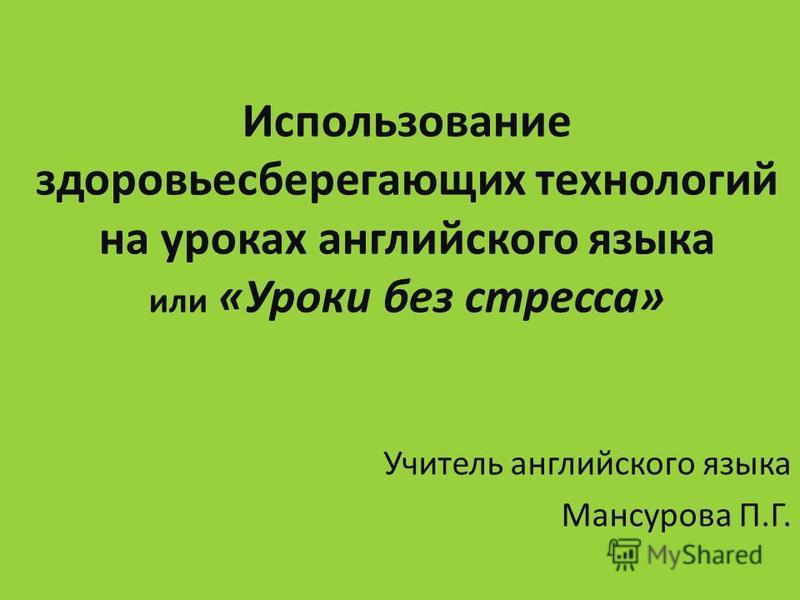 Использование здоровьесберегающих технологий на уроках английского языка или «Уроки без стресса» Учитель английского языка Мансурова П.Г.