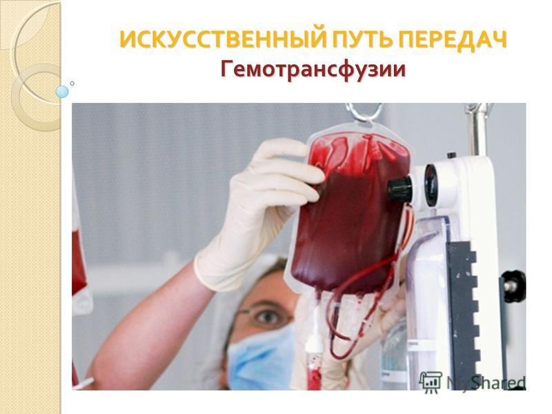 ИСКУССТВЕННЫЙ ПУТЬ ПЕРЕДАЧ Гемотрансфузии