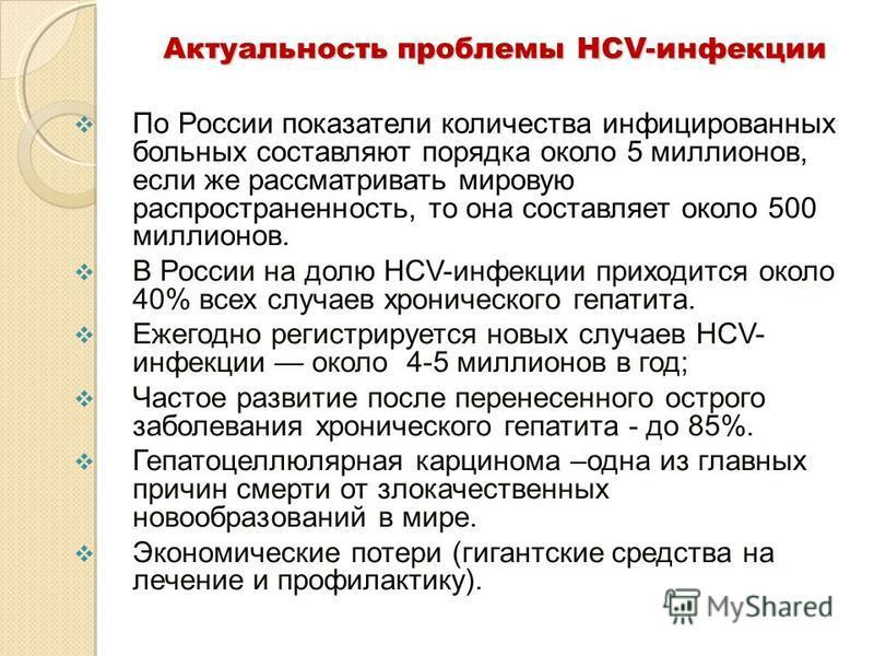Актуальность проблемы HCV-инфекции По России показатели количества инфицированных больных составляют порядка около 5 миллионов, если же рассматривать мировую распространенность, то она составляет около 500 миллионов. В России на долю НСV-инфекции при