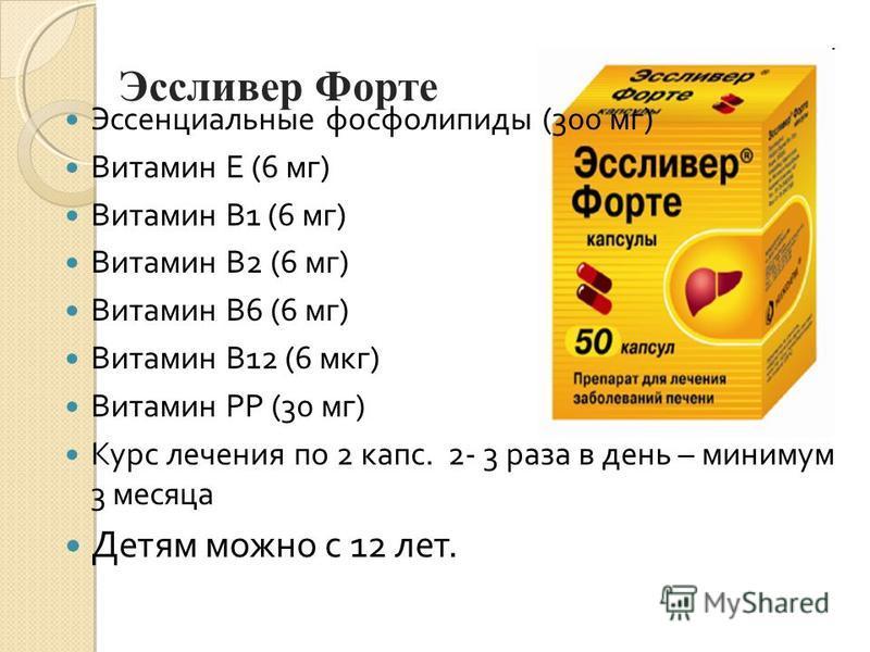 Эссливер Форте Детям с 12 лет До 12 лет с осторожностью Эссенциальные фосфолипиды (300 мг) Витамин Е (6 мг) Витамин В1 (6 мг) Витамин В2 (6 мг) Витамин В6 (6 мг) Витамин В12 (6 мкг) Витамин РР (30 мг) Курс лечения по 2 капс. 2- 3 раза в день – миниму