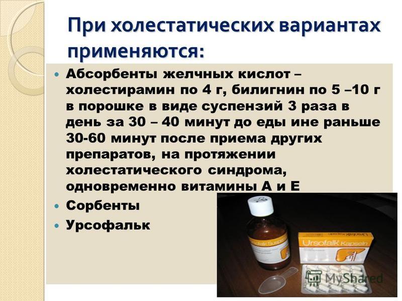 При холестатических вариантах применяются: Абсорбенты желчных кислот – холестирамин по 4 г, билигнин по 5 –10 г в порошке в виде суспензий 3 раза в день за 30 – 40 минут до еды ине раньше 30-60 минут после приема других препаратов, на протяжении холе