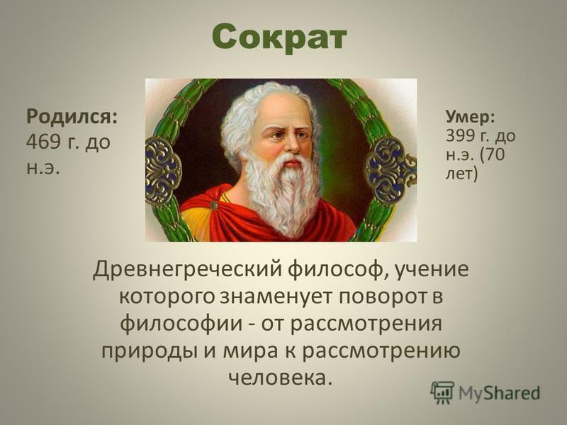 Сократ Древнегреческий философ, учение которого знаменует поворот в философии - от рассмотрения природы и мира к рассмотрению человека. Родился: 469 г. до н.э. Умер: 399 г. до н.э. (70 лет)