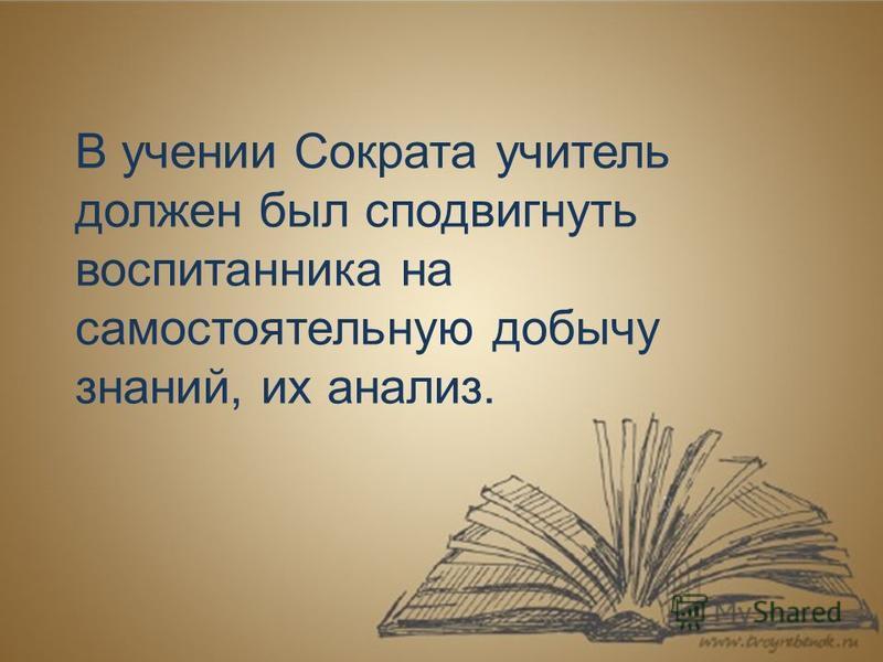 В учении Сократа учитель должен был сподвигнуть воспитанника на самостоятельную добычу знаний, их анализ.