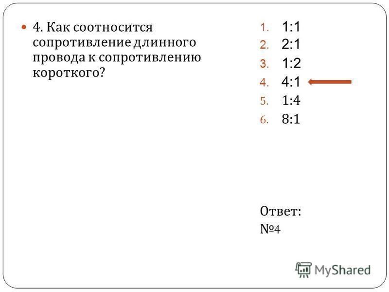 4. Как соотносится сопротивление длинного провода к сопротивлению короткого ? 1. 1:1 2. 2:1 3. 1:2 4. 4:1 5. 1:4 6. 8:1 Ответ : 4