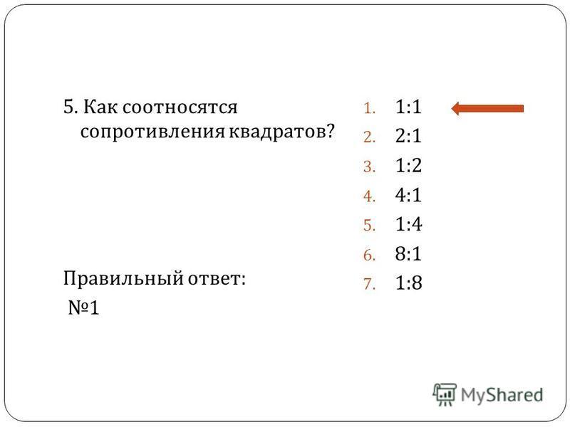 5. Как соотносятся сопротивления квадратов ? Правильный ответ : 1 1. 1:1 2. 2:1 3. 1:2 4. 4:1 5. 1:4 6. 8:1 7. 1:8