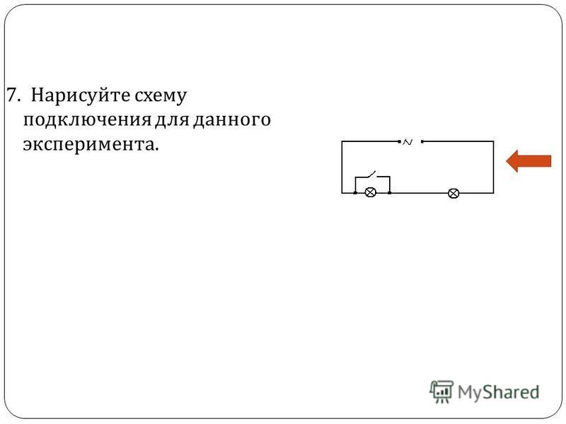 7. Нарисуйте схему подключения для данного эксперимента.