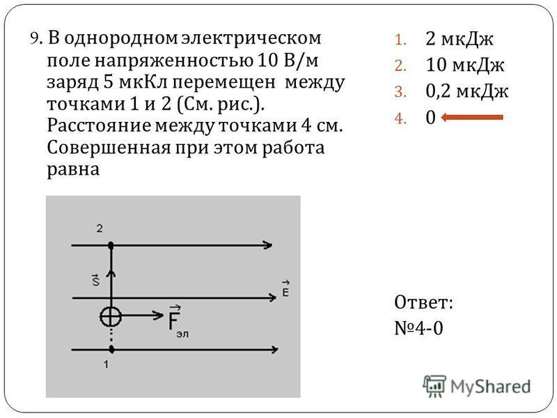 9. В однородном электрическом поле напряженностью 10 В / м заряд 5 мк Кл перемещен между точками 1 и 2 ( См. рис.). Расстояние между точками 4 см. Совершенная при этом работа равна 1. 2 мк Дж 2. 10 мк Дж 3. 0,2 мк Дж 4. 0 Ответ : 4-0