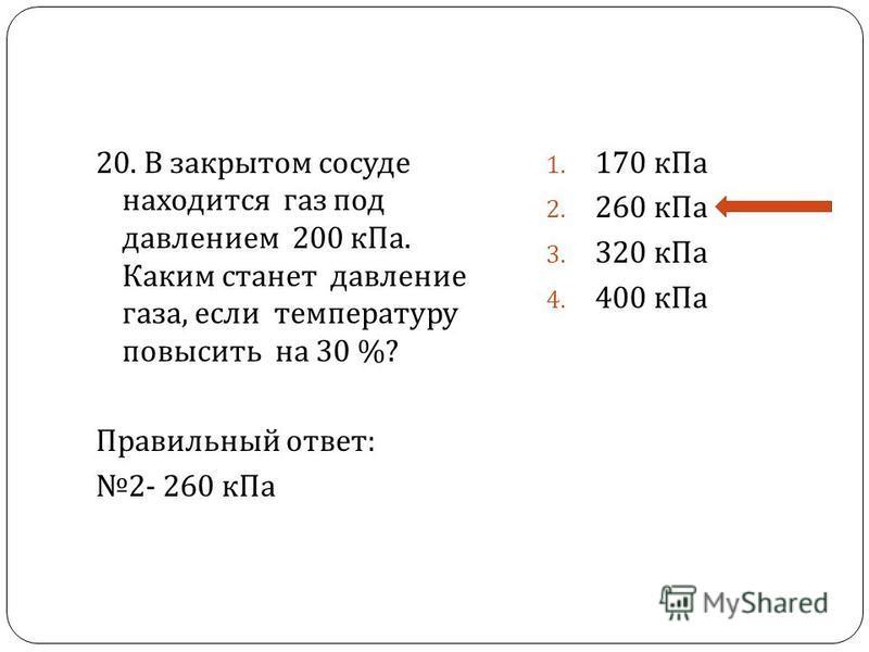 20. В закрытом сосуде находится газ под давлением 200 к Па. Каким станет давление газа, если температуру повысить на 30 %? Правильный ответ : 2- 260 к Па 1. 170 к Па 2. 260 к Па 3. 320 к Па 4. 400 к Па