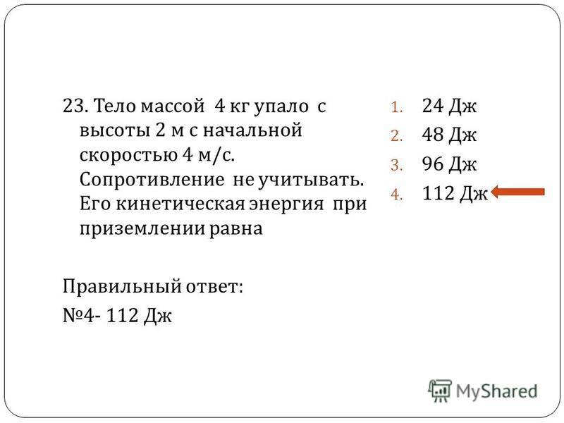 23. Тело массой 4 кг упало с высоты 2 м с начальной скоростью 4 м / с. Сопротивление не учитывать. Его кинетическая энергия при приземлении равна Правильный ответ : 4- 112 Дж 1. 24 Дж 2. 48 Дж 3. 96 Дж 4. 112 Дж
