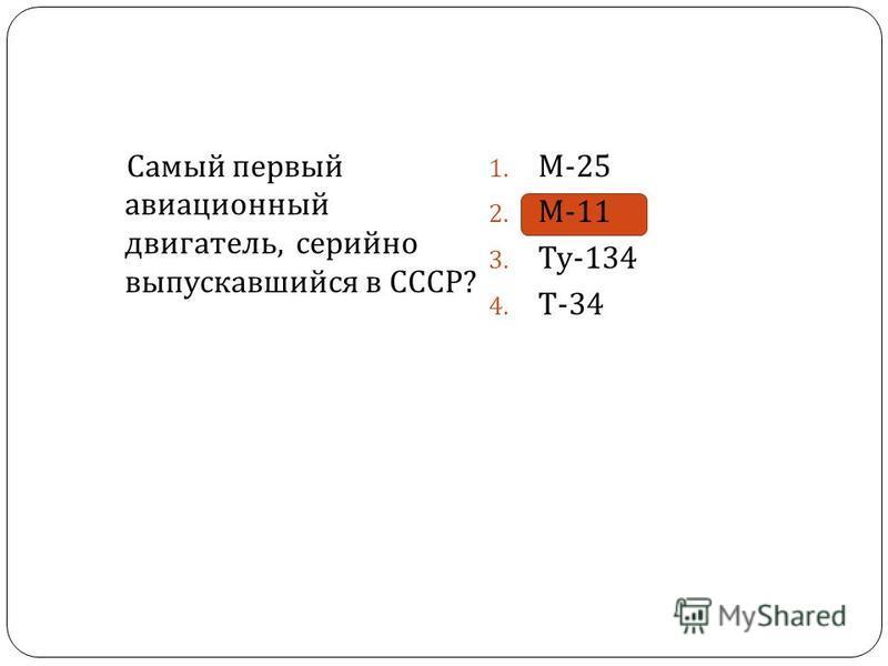 Самый первый авиационный двигатель, серийно выпускавшийся в СССР ? 1. М -25 2. М -11 3. Ту -134 4. Т -34