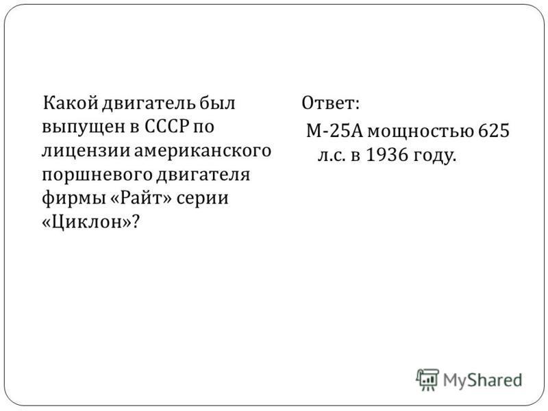 Какой двигатель был выпущен в СССР по лицензии американского поршневого двигателя фирмы « Райт » серии « Циклон »? Ответ : М -25 А мощностью 625 л. с. в 1936 году.