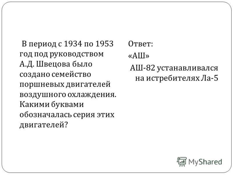 В период с 1934 по 1953 год под руководством А. Д. Швецова было создано семейство поршневых двигателей воздушного охлаждения. Какими буквами обозначалась серия этих двигателей ? Ответ : « АШ » АШ -82 устанавливался на истребителях Ла -5