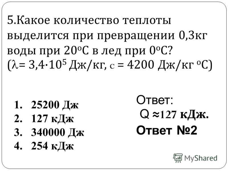 5. Какое количество теплоты выделится при превращении 0,3 кг воды при 20 о С в лед при 0 о С ? ( = 3,4·10 5 Дж / кг, c = 4200 Дж / кг о С ) Ответ: Q 127 к Дж. Ответ 2 1. 25200 Дж 2. 127 к Дж 3. 340000 Дж 4. 254 к Дж