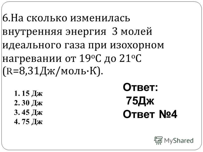 6. На сколько изменилась внутренняя энергия 3 молей идеального газа при изохорном нагревании от 19 о С до 21 о С (R=8,31 Дж / моль · К ). Ответ: 75Дж Ответ 4 1.15 Дж 2.30 Дж 3.45 Дж 4.75 Дж