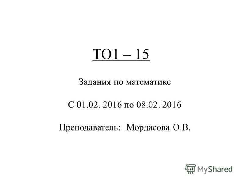 ТО1 – 15 Задания по математике С 01.02. 2016 по 08.02. 2016 Преподаватель: Мордасова О.В.