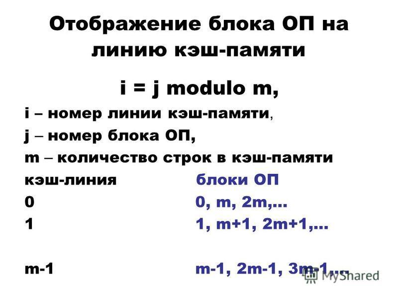 Отображение блока ОП на линию кэш-памяти i = j modulo m, i – номер линии кэш-памяти, j – номер блока ОП, m – количество строк в кэш-памяти кэш-линия блоки ОП 0 0, m, 2m,… 1 1, m+1, 2m+1,… m-1 m-1, 2m-1, 3m-1,…