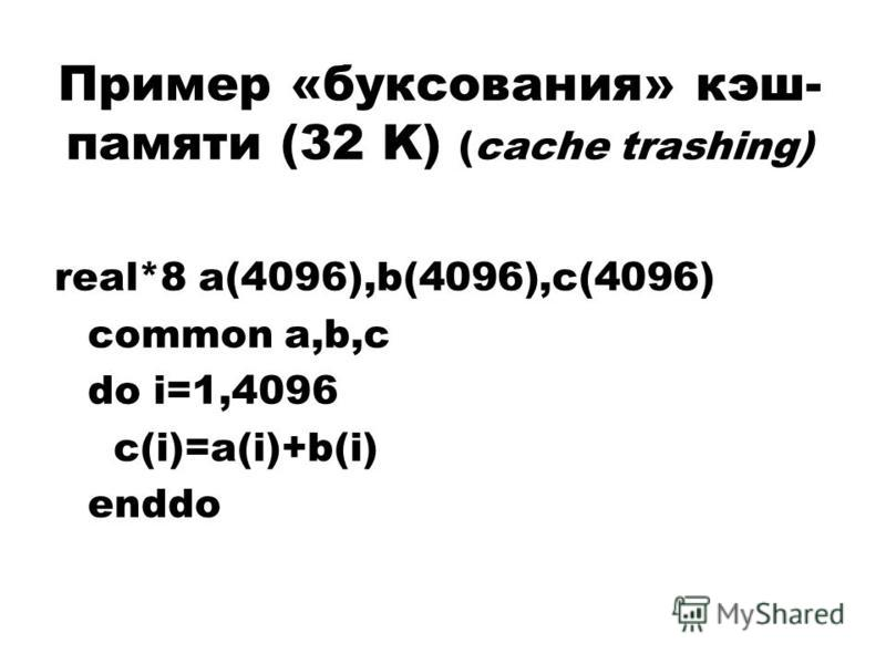 Пример «буксования» кэш- памяти (32 K) (cache trashing) real*8 a(4096),b(4096),c(4096) common a,b,c do i=1,4096 c(i)=a(i)+b(i) enddo