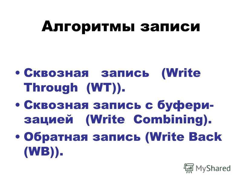 Алгоритмы записи Сквозная запись (Write Through (WT)). Сквозная запись с буферизацией (Write Combining). Обратная запись (Write Back (WB)).