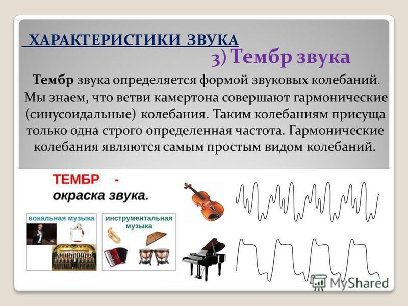 3) Тембр звука Тембр звука определяется формой звуковых колебаний. Мы знаем, что ветви камертона совершают гармонические (синусоидальные) колебания. Таким колебаниям присуща только одна строго определенная частота. Гармонические колебания являются са
