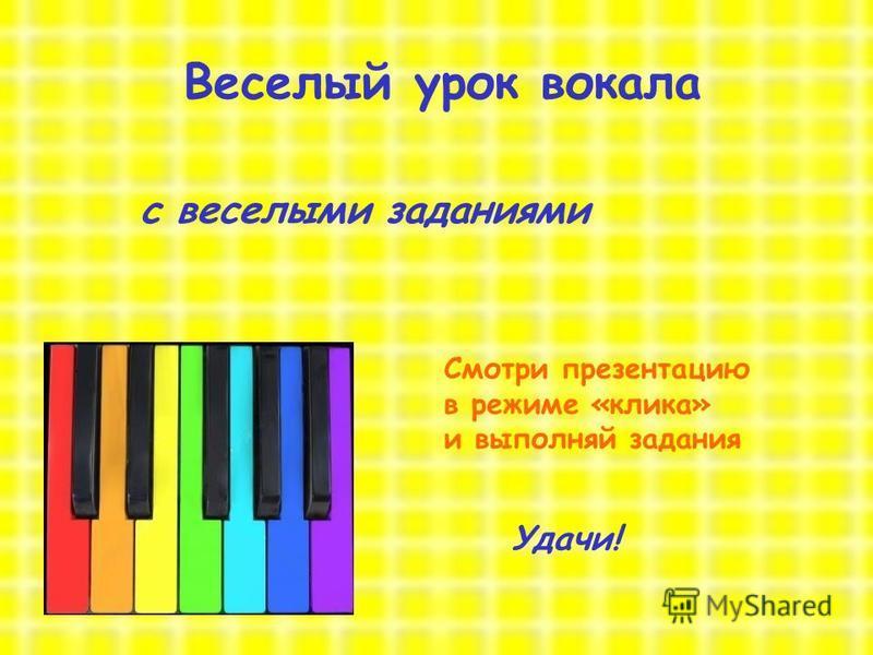 Веселый урок вокала с веселыми заданиями Смотри презентацию в режиме «клика» и выполняй задания Удачи!