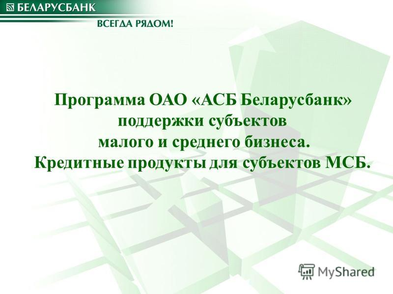 Программа ОАО «АСБ Беларусбанк» поддержки субъектов малого и среднего бизнеса. Кредитные продукты для субъектов МСБ.