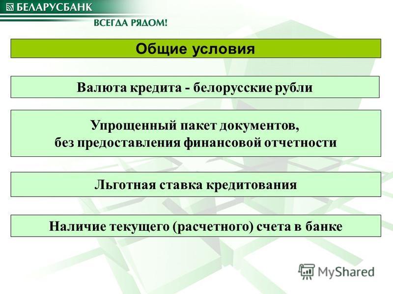 Общие условия Упрощенный пакет документов, без предоставления финансовой отчетности Льготная ставка кредитования Наличие текущего (расчетного) счета в банке Валюта кредита - белорусские рубли