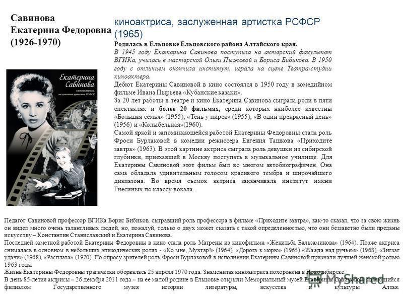 киноактриса, заслуженная артистка РСФСР (1965) Родилась в Ельцовке Ельцовского района Алтайского края. В 1945 году Екатерина Савинова поступила на актерский факультет ВГИКа, училась в мастерской Ольги Пыжовой и Бориса Бибикова. В 1950 году с отличием
