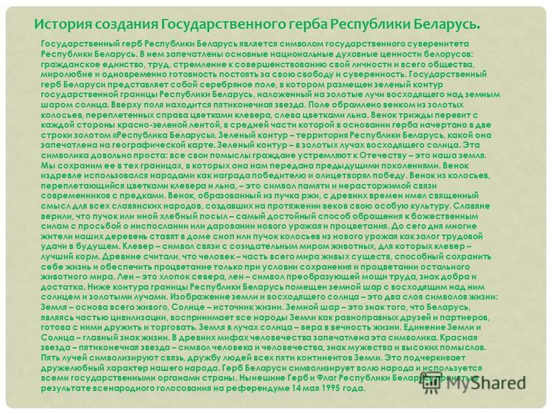 Государственный герб Республики Беларусь является символом государственного суверенитета Республики Беларусь. В нем запечатлены основные национальные духовные ценности белорусов: гражданское единство, труд, стремление к совершенствованию свой личност