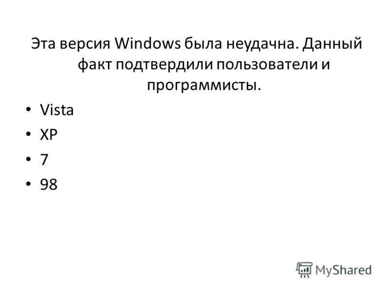 Эта версия Windows была неудачна. Данный факт подтвердили пользователи и программисты. Vista XP 7 98