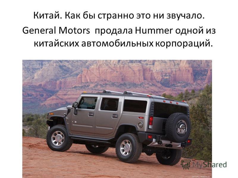 Китай. Как бы странно это ни звучало. General Motors продала Hummer одной из китайских автомобильных корпораций.