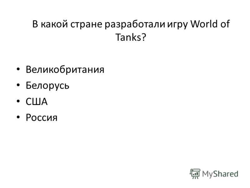 В какой стране разработали игру World of Tanks? Великобритания Белорусь США Россия