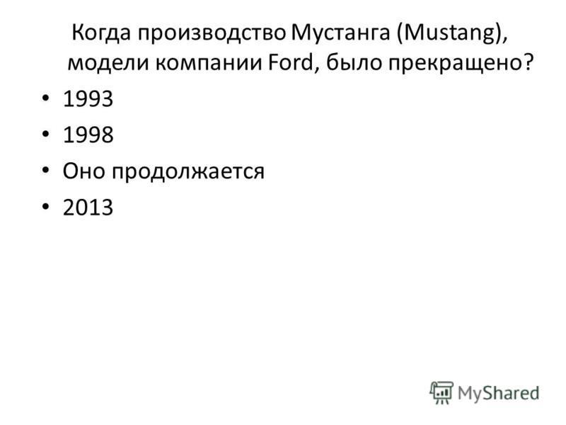 Когда производство Мустанга (Mustang), модели компании Ford, было прекращено? 1993 1998 Оно продолжается 2013