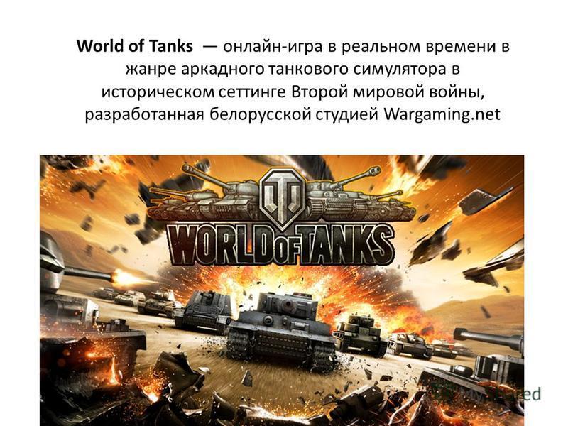 World of Tanks онлайн-игра в реальном времени в жанре аркадного танкового симулятора в историческом сеттинге Второй мировой войны, разработанная белорусской студией Wargaming.net