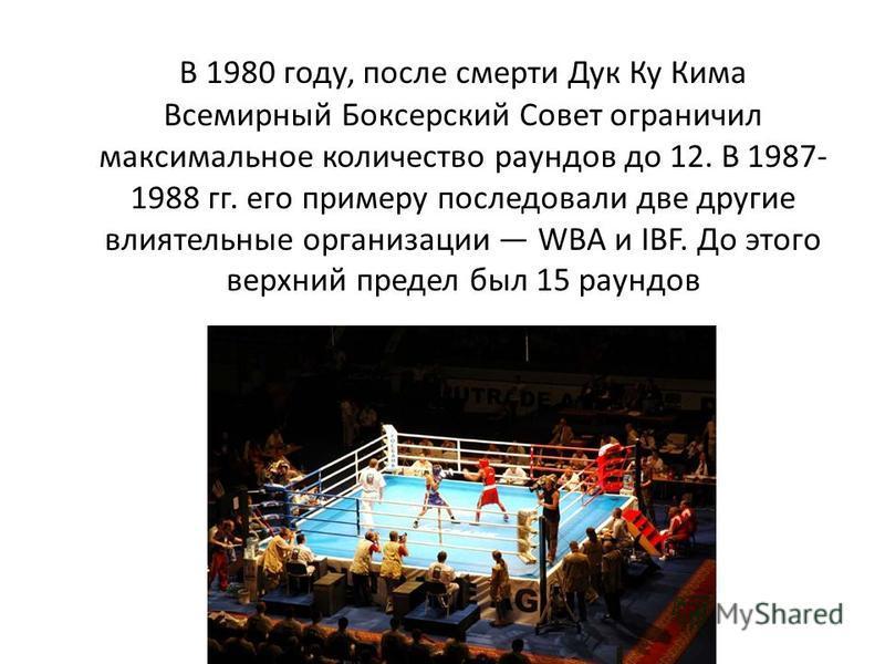 В 1980 году, после смерти Дук Ку Кима Всемирный Боксерский Совет ограничил максимальное количество раундов до 12. В 1987- 1988 гг. его примеру последовали две другие влиятельные организации WBA и IBF. До этого верхний предел был 15 раундов
