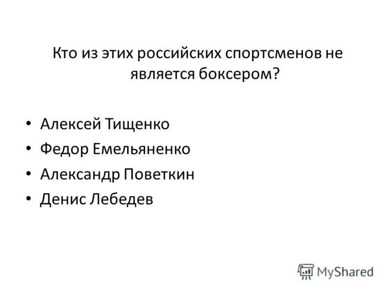 Кто из этих российских спортсменов не является боксером? Алексей Тищенко Федор Емельяненко Александр Поветкин Денис Лебедев