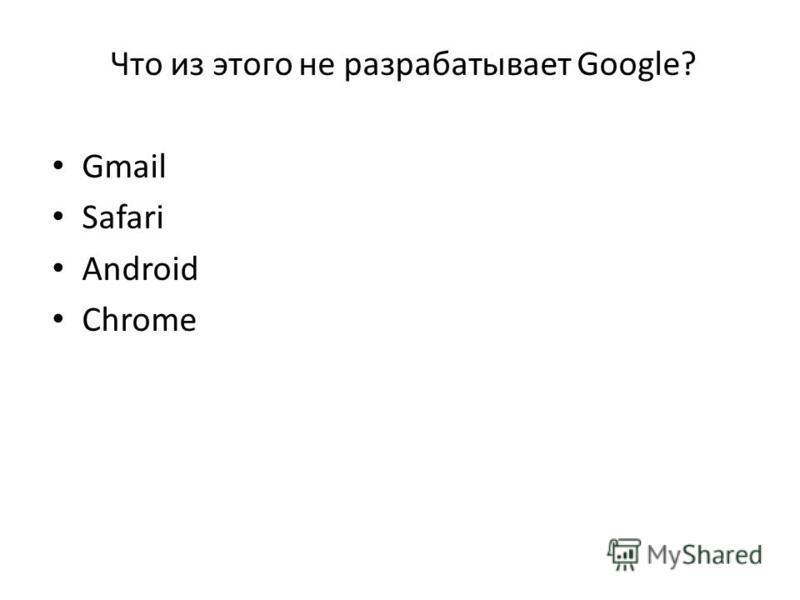 Что из этого не разрабатывает Google? Gmail Safari Android Chrome