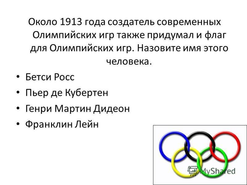 Около 1913 года создатель современных Олимпийских игр также придумал и флаг для Олимпийских игр. Назовите имя этого человека. Бетси Росс Пьер де Кубертен Генри Мартин Дидеон Франклин Лейн