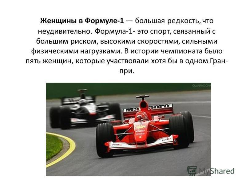 Женщины в Формуле-1 большая редкость, что неудивительно. Формула-1- это спорт, связанный с большим риском, высокими скоростями, сильными физическими нагрузками. В истории чемпионата было пять женщин, которые участвовали хотя бы в одном Гран- при.
