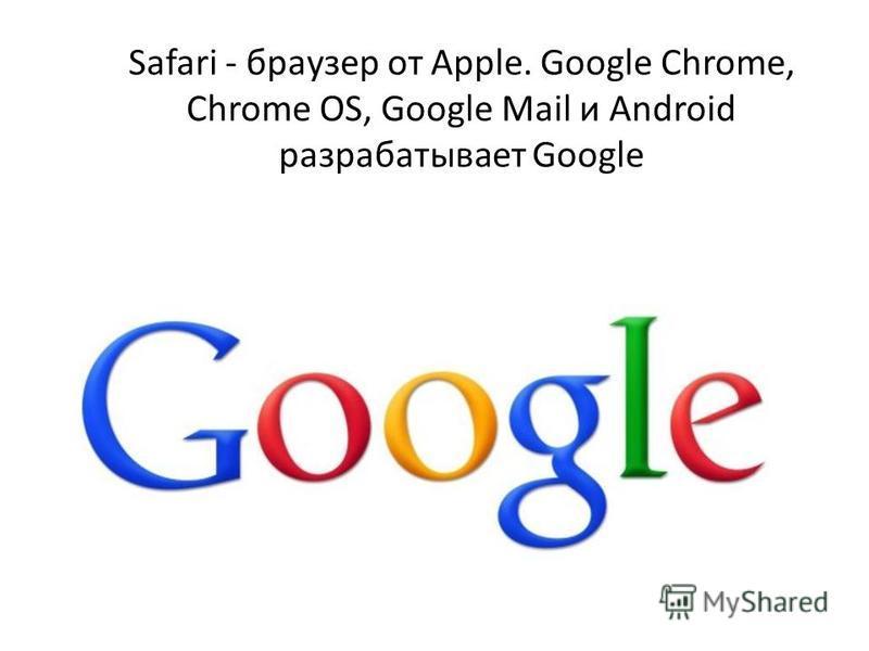 Safari - браузер от Apple. Google Chrome, Chrome OS, Google Mail и Android разрабатывает Google