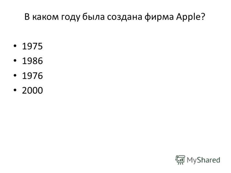 В каком году была создана фирма Apple? 1975 1986 1976 2000