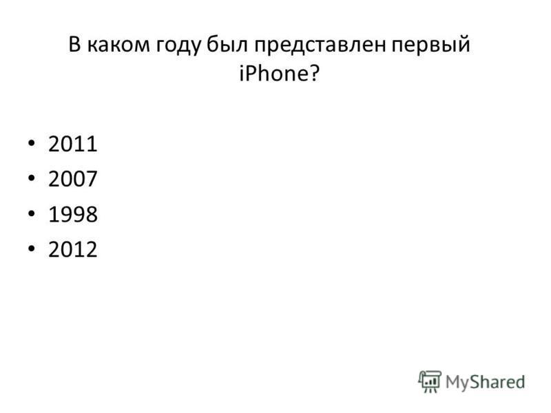 В каком году был представлен первый iPhone? 2011 2007 1998 2012