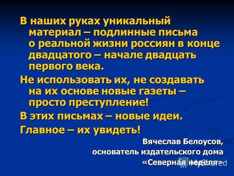 В наших руках уникальный материал – подлинные письма о реальной жизни россиян в конце двадцатого – начале двадцать первого века. Не использовать их, не создавать на их основе новые газеты – просто преступление! В этих письмах – новые идеи. Главное –
